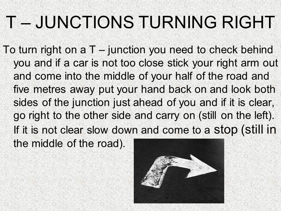 T – JUNCTIONS TURNING RIGHT To turn right on a T – junction you need to check behind you and if a car is not too close stick your right arm out and come into the middle of your half of the road and five metres away put your hand back on and look both sides of the junction just ahead of you and if it is clear, go right to the other side and carry on (still on the left).