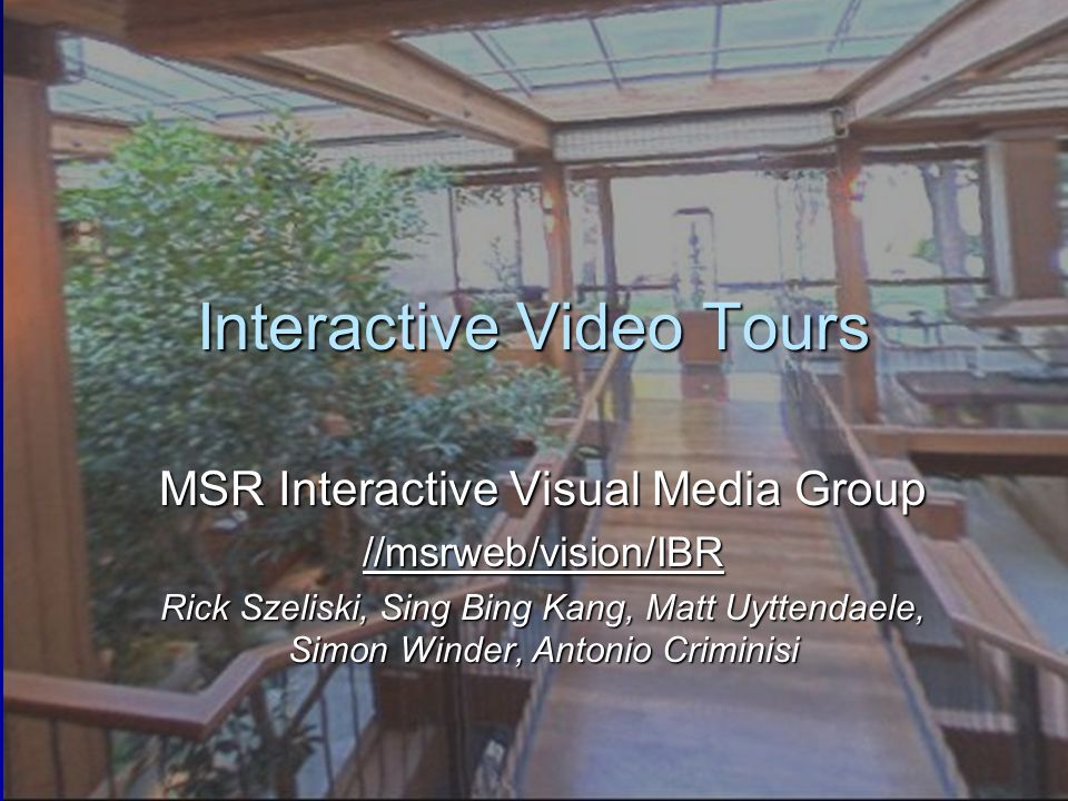 Interactive Video Tours MSR Interactive Visual Media Group //msrweb/vision/IBR Rick Szeliski, Sing Bing Kang, Matt Uyttendaele, Simon Winder, Antonio Criminisi
