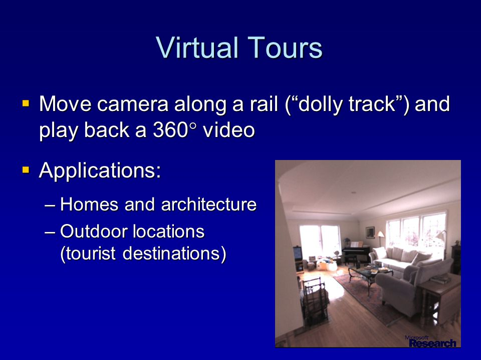 Virtual Tours  Move camera along a rail ( dolly track ) and play back a 360  video  Applications: –Homes and architecture –Outdoor locations (tourist destinations)