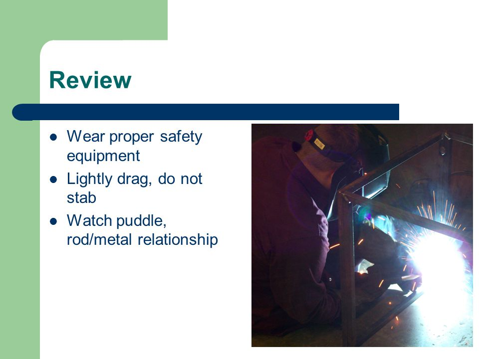 Review Wear proper safety equipment Lightly drag, do not stab Watch puddle, rod/metal relationship