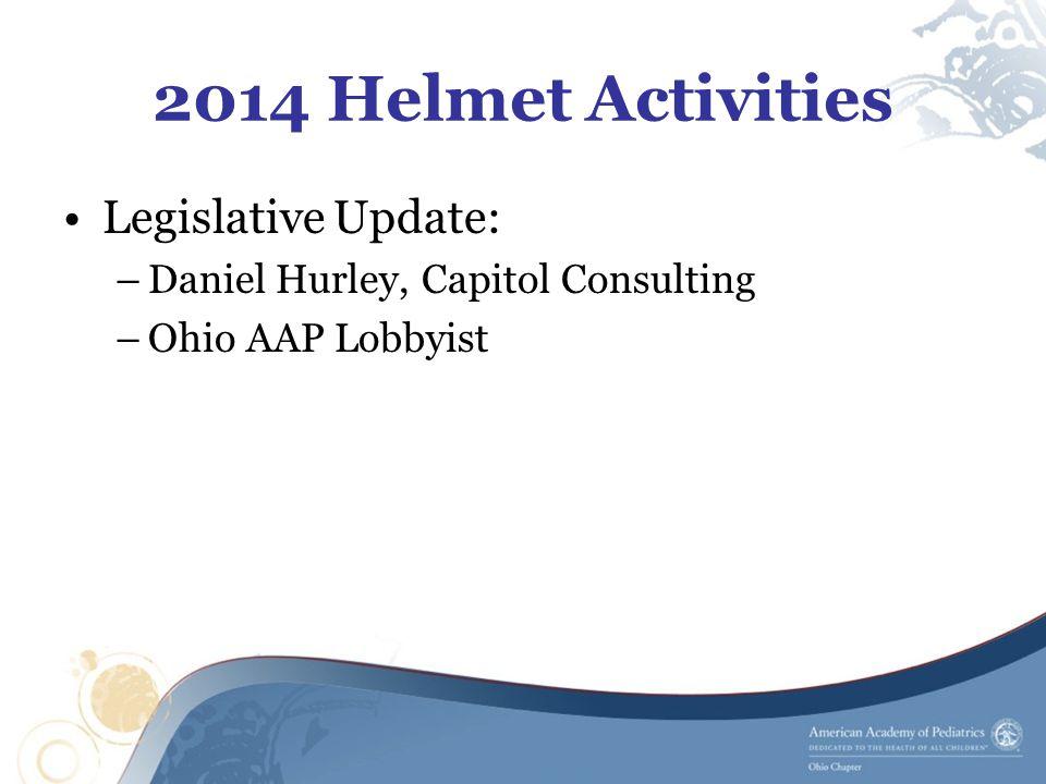 2014 Helmet Activities Legislative Update: –Daniel Hurley, Capitol Consulting –Ohio AAP Lobbyist
