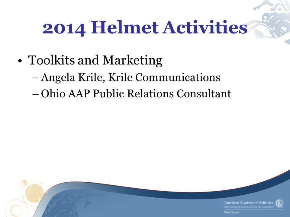 2014 Helmet Activities Toolkits and Marketing –Angela Krile, Krile Communications –Ohio AAP Public Relations Consultant