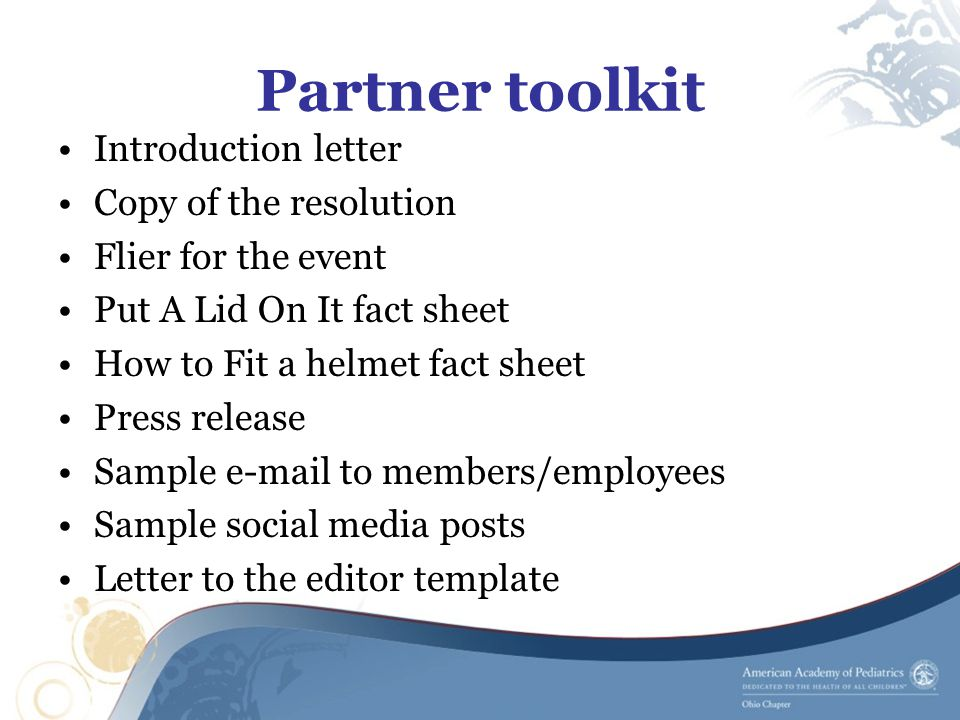 Partner toolkit Introduction letter Copy of the resolution Flier for the event Put A Lid On It fact sheet How to Fit a helmet fact sheet Press release Sample e-mail to members/employees Sample social media posts Letter to the editor template