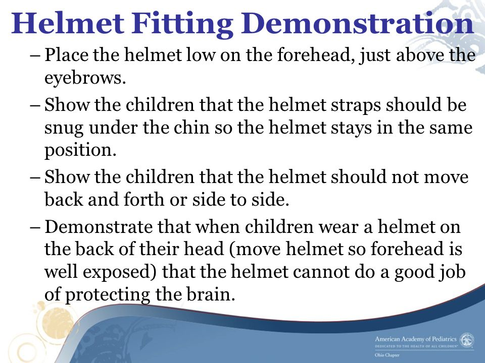 Helmet Fitting Demonstration –Place the helmet low on the forehead, just above the eyebrows.