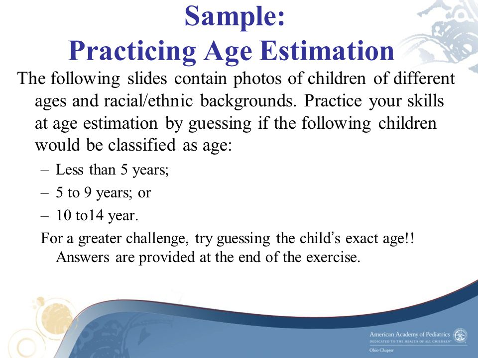 Sample: Practicing Age Estimation The following slides contain photos of children of different ages and racial/ethnic backgrounds. Practice your skill