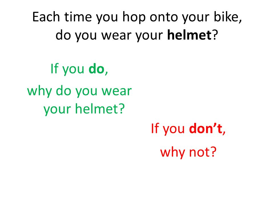 Here are some reasons why children DO wear their helmet each time they ride their bikes.