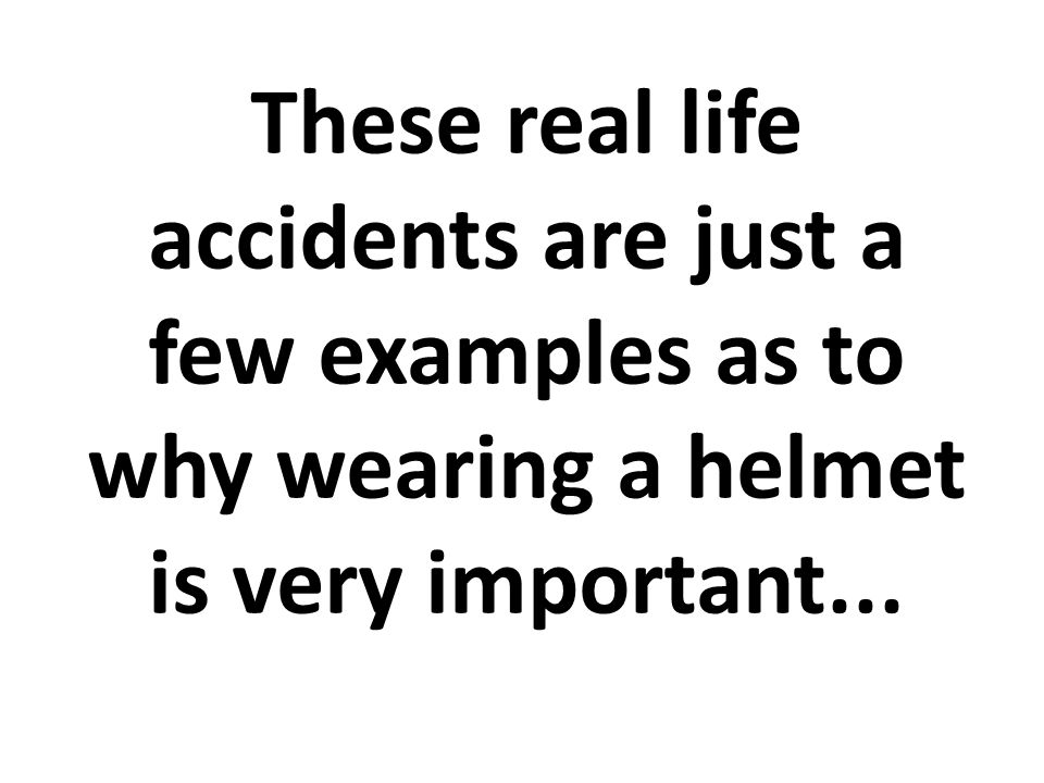 These real life accidents are just a few examples as to why wearing a helmet is very important...