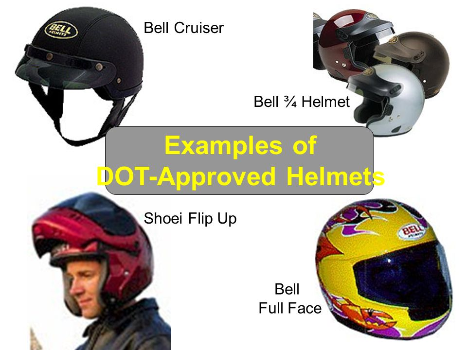 Examples of DOT-Approved Helmets Bell ¾ Helmet Bell Cruiser Shoei Flip Up Bell Full Face