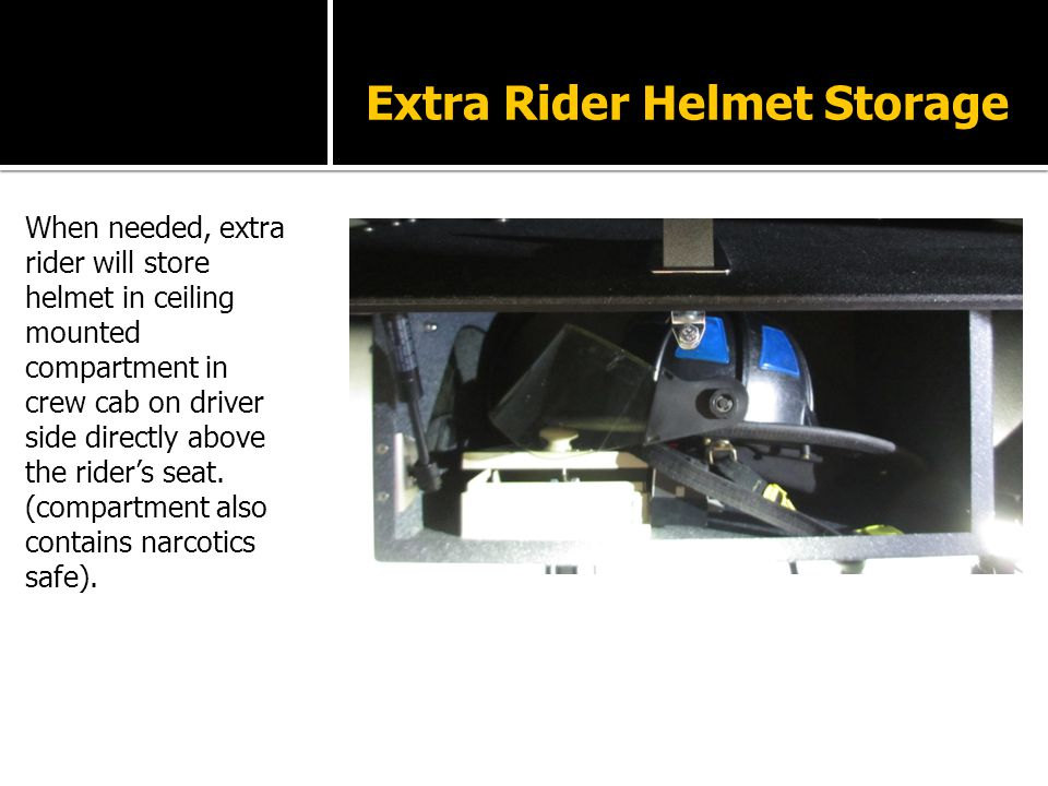 Extra Rider Helmet Storage When needed, extra rider will store helmet in ceiling mounted compartment in crew cab on driver side directly above the rider's seat.