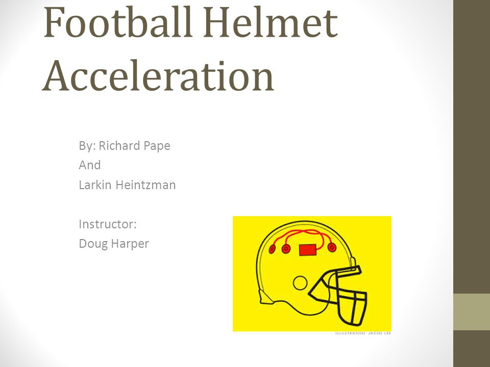 Football Helmet Acceleration By: Richard Pape And Larkin Heintzman Instructor: Doug Harper
