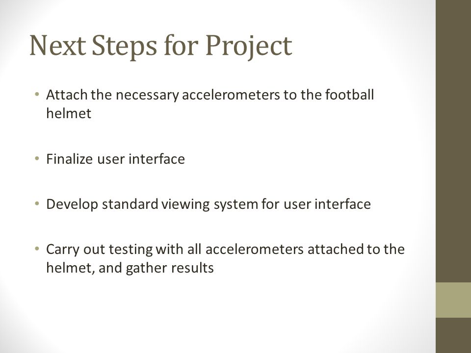 Next Steps for Project Attach the necessary accelerometers to the football helmet Finalize user interface Develop standard viewing system for user interface Carry out testing with all accelerometers attached to the helmet, and gather results