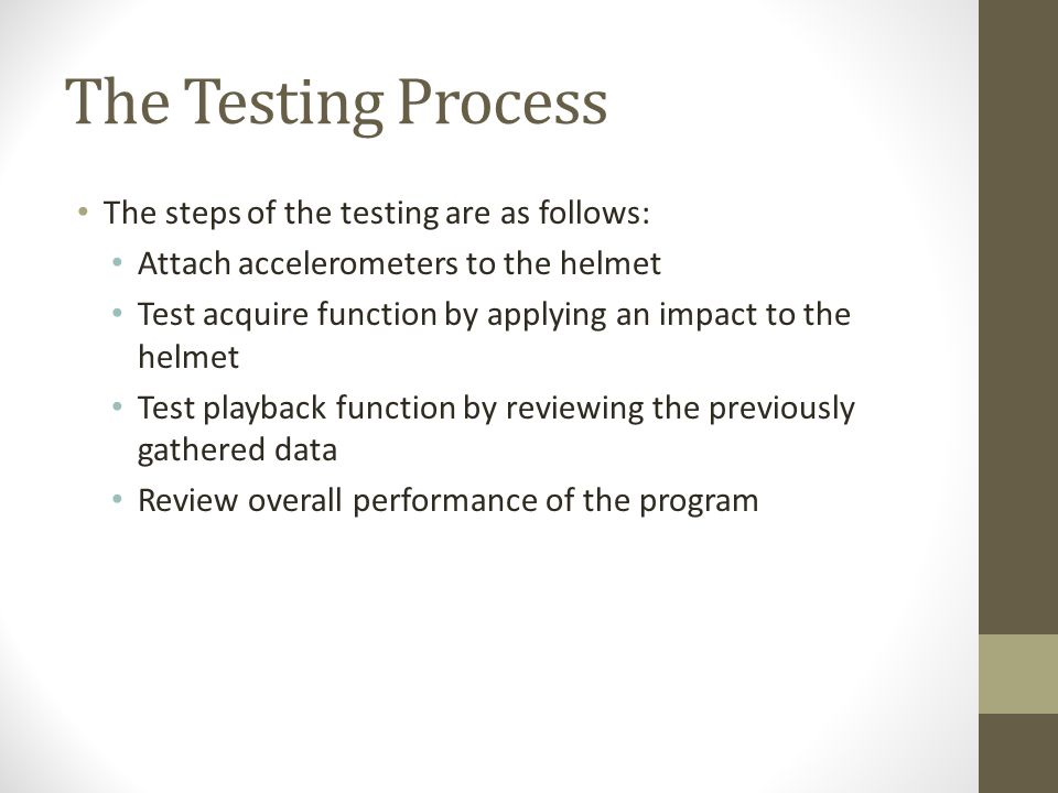 The Testing Process The steps of the testing are as follows: Attach accelerometers to the helmet Test acquire function by applying an impact to the helmet Test playback function by reviewing the previously gathered data Review overall performance of the program