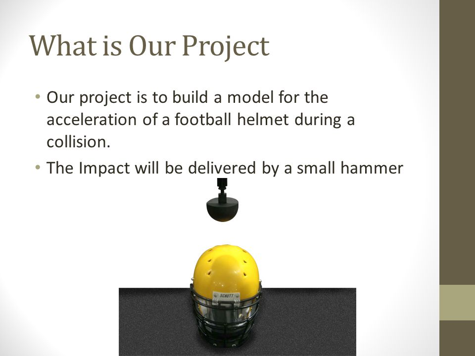 What is Our Project Our project is to build a model for the acceleration of a football helmet during a collision.