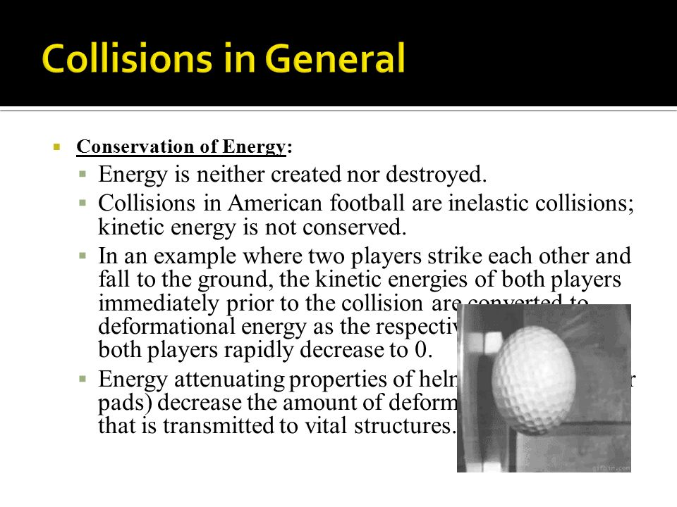  Conservation of Energy:  Energy is neither created nor destroyed.  Collisions in American football are inelastic collisions; kinetic energy is not