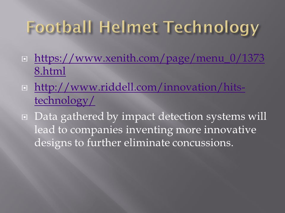  https://www.xenith.com/page/menu_0/1373 8.html https://www.xenith.com/page/menu_0/1373 8.html  http://www.riddell.com/innovation/hits- technology/ http://www.riddell.com/innovation/hits- technology/  Data gathered by impact detection systems will lead to companies inventing more innovative designs to further eliminate concussions.
