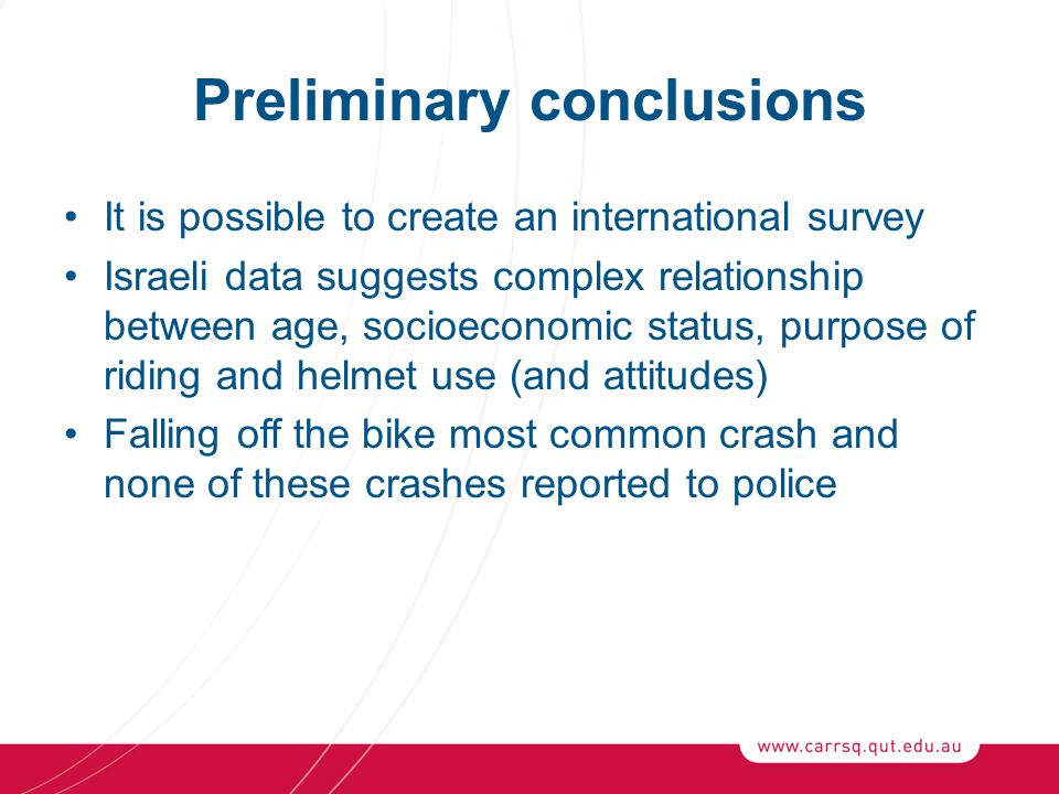 Preliminary conclusions It is possible to create an international survey Israeli data suggests complex relationship between age, socioeconomic status, purpose of riding and helmet use (and attitudes) Falling off the bike most common crash and none of these crashes reported to police