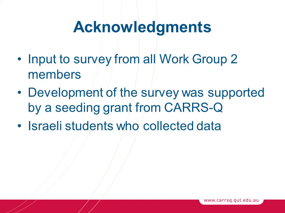 Acknowledgments Input to survey from all Work Group 2 members Development of the survey was supported by a seeding grant from CARRS-Q Israeli students who collected data