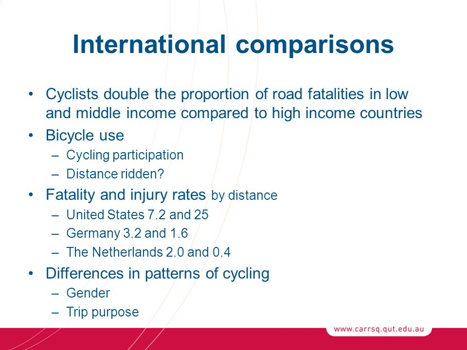 International comparisons Cyclists double the proportion of road fatalities in low and middle income compared to high income countries Bicycle use –Cycling participation –Distance ridden.