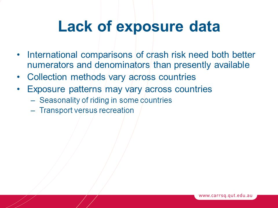 Lack of exposure data International comparisons of crash risk need both better numerators and denominators than presently available Collection methods vary across countries Exposure patterns may vary across countries –Seasonality of riding in some countries –Transport versus recreation