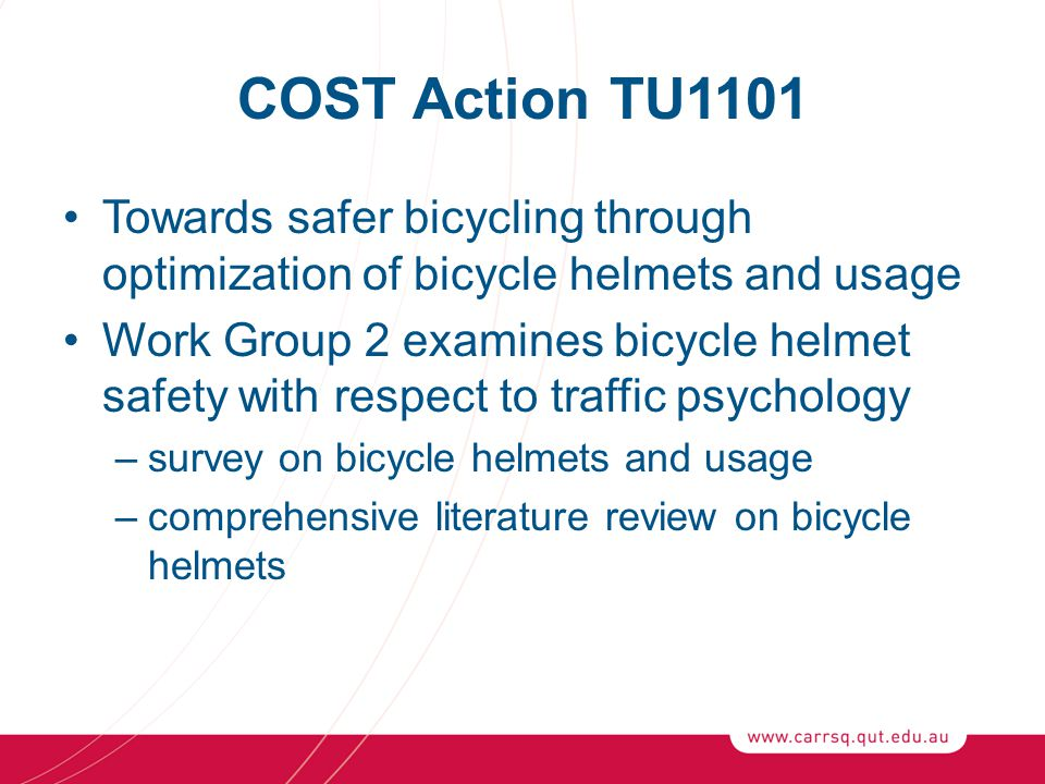 COST Action TU1101 Towards safer bicycling through optimization of bicycle helmets and usage Work Group 2 examines bicycle helmet safety with respect to traffic psychology –survey on bicycle helmets and usage –comprehensive literature review on bicycle helmets