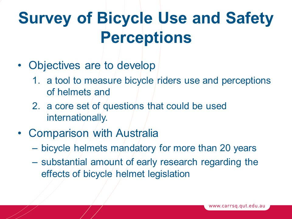 Survey of Bicycle Use and Safety Perceptions Objectives are to develop 1.a tool to measure bicycle riders use and perceptions of helmets and 2.a core set of questions that could be used internationally.