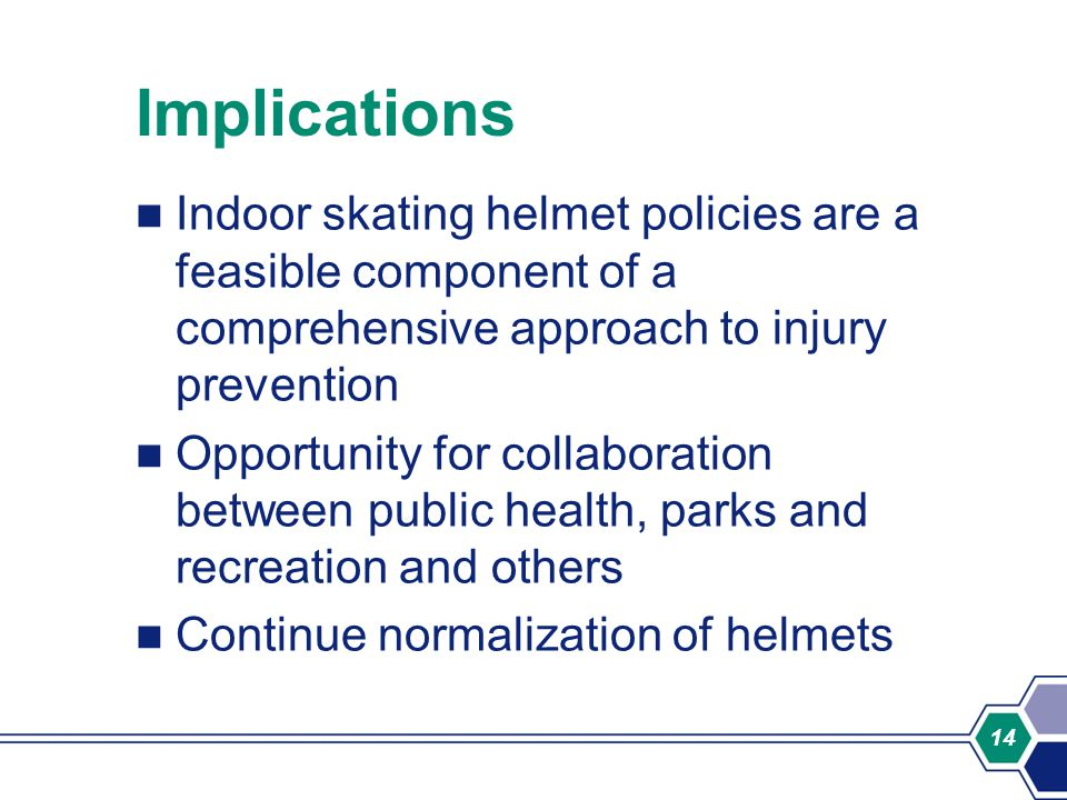 14 Implications Indoor skating helmet policies are a feasible component of a comprehensive approach to injury prevention Opportunity for collaboration between public health, parks and recreation and others Continue normalization of helmets