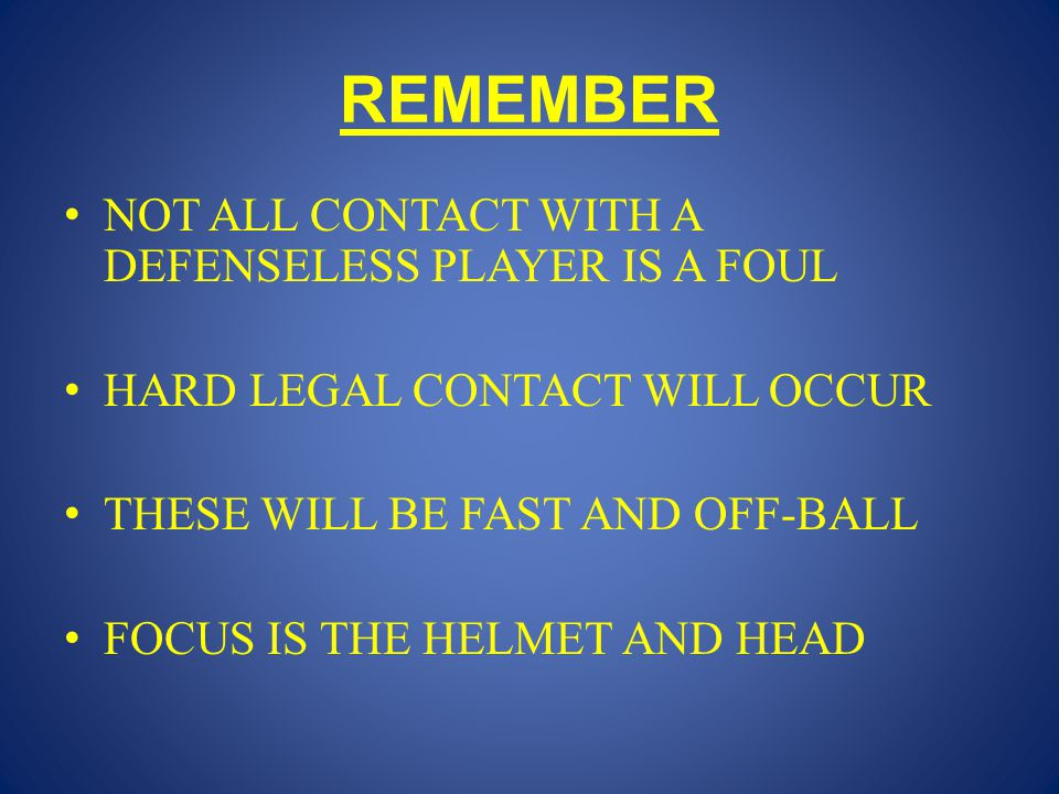 REMEMBER NOT ALL CONTACT WITH A DEFENSELESS PLAYER IS A FOUL HARD LEGAL CONTACT WILL OCCUR THESE WILL BE FAST AND OFF-BALL FOCUS IS THE HELMET AND HEA
