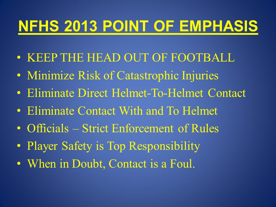 NFHS 2013 POINT OF EMPHASIS KEEP THE HEAD OUT OF FOOTBALL Minimize Risk of Catastrophic Injuries Eliminate Direct Helmet-To-Helmet Contact Eliminate Contact With and To Helmet Officials – Strict Enforcement of Rules Player Safety is Top Responsibility When in Doubt, Contact is a Foul.