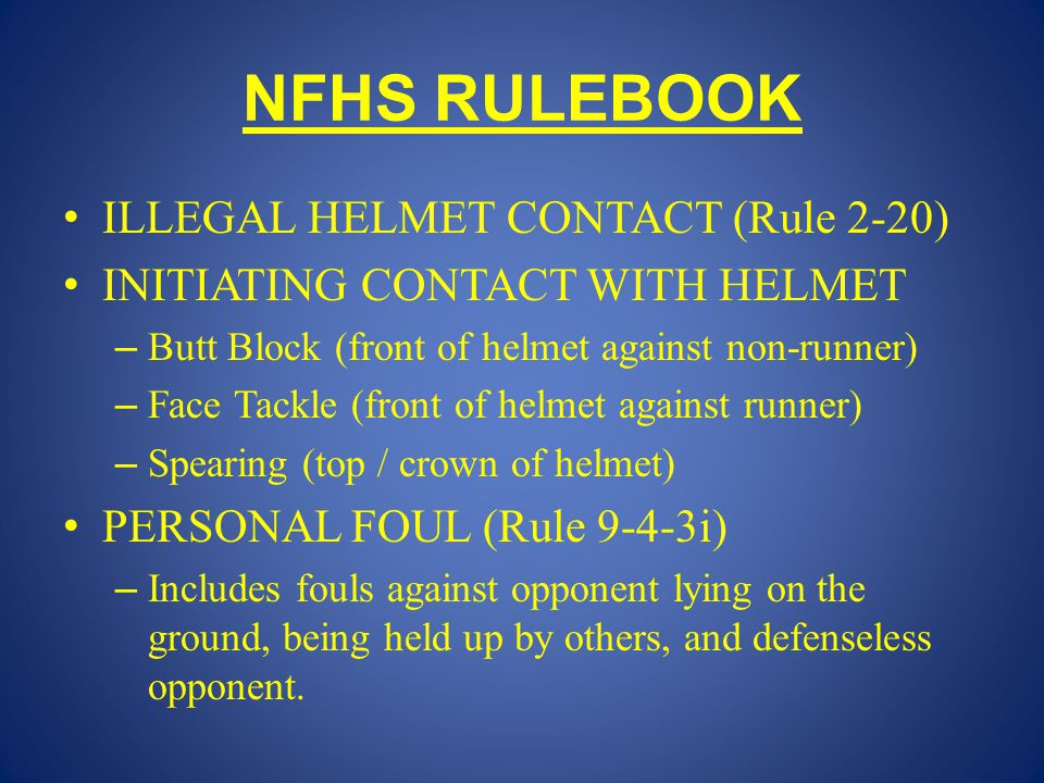 NFHS RULEBOOK ILLEGAL HELMET CONTACT (Rule 2-20) INITIATING CONTACT WITH HELMET – Butt Block (front of helmet against non-runner) – Face Tackle (front of helmet against runner) – Spearing (top / crown of helmet) PERSONAL FOUL (Rule 9-4-3i) – Includes fouls against opponent lying on the ground, being held up by others, and defenseless opponent.