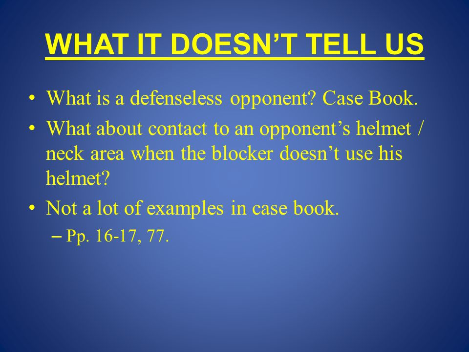 WHAT IT DOESN'T TELL US What is a defenseless opponent? Case Book. What about contact to an opponent's helmet / neck area when the blocker doesn't use