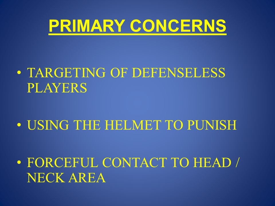 PRIMARY CONCERNS TARGETING OF DEFENSELESS PLAYERS USING THE HELMET TO PUNISH FORCEFUL CONTACT TO HEAD / NECK AREA