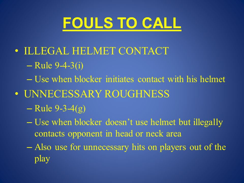 FOULS TO CALL ILLEGAL HELMET CONTACT – Rule 9-4-3(i) – Use when blocker initiates contact with his helmet UNNECESSARY ROUGHNESS – Rule 9-3-4(g) – Use when blocker doesn't use helmet but illegally contacts opponent in head or neck area – Also use for unnecessary hits on players out of the play