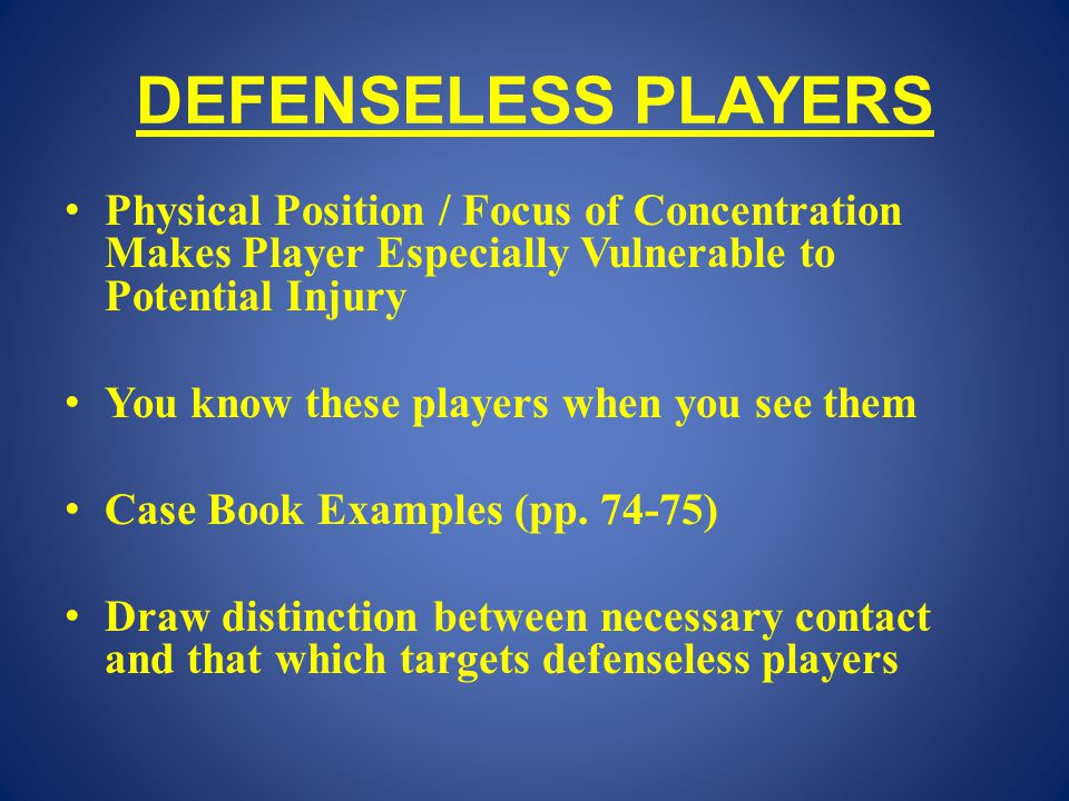 DEFENSELESS PLAYERS Physical Position / Focus of Concentration Makes Player Especially Vulnerable to Potential Injury You know these players when you see them Case Book Examples (pp.