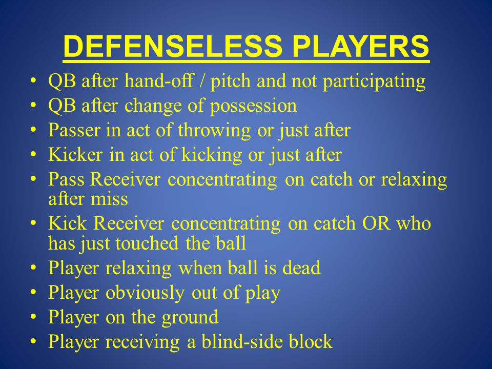 DEFENSELESS PLAYERS QB after hand-off / pitch and not participating QB after change of possession Passer in act of throwing or just after Kicker in act of kicking or just after Pass Receiver concentrating on catch or relaxing after miss Kick Receiver concentrating on catch OR who has just touched the ball Player relaxing when ball is dead Player obviously out of play Player on the ground Player receiving a blind-side block