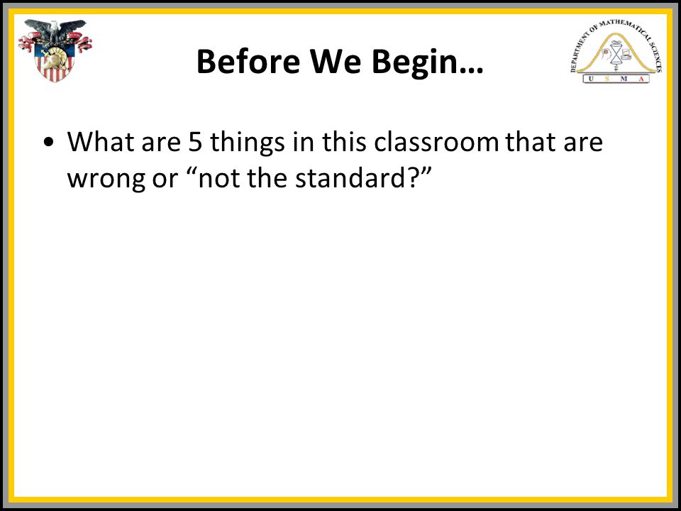 Before We Begin… What are 5 things in this classroom that are wrong or not the standard?