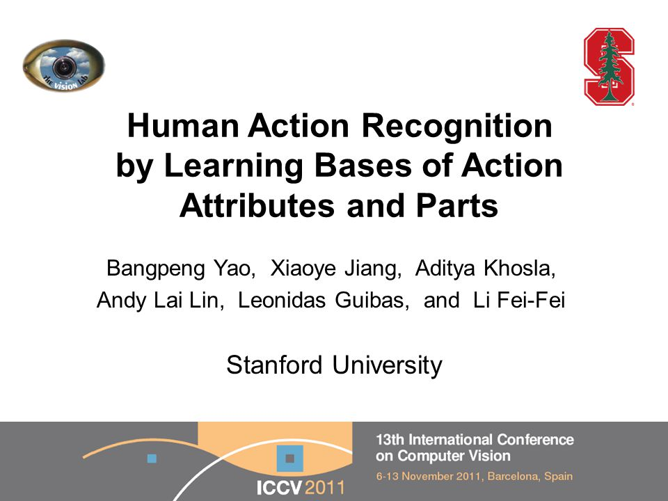 Human Action Recognition by Learning Bases of Action Attributes and Parts Bangpeng Yao, Xiaoye Jiang, Aditya Khosla, Andy Lai Lin, Leonidas Guibas, and Li Fei-Fei 1 Stanford University