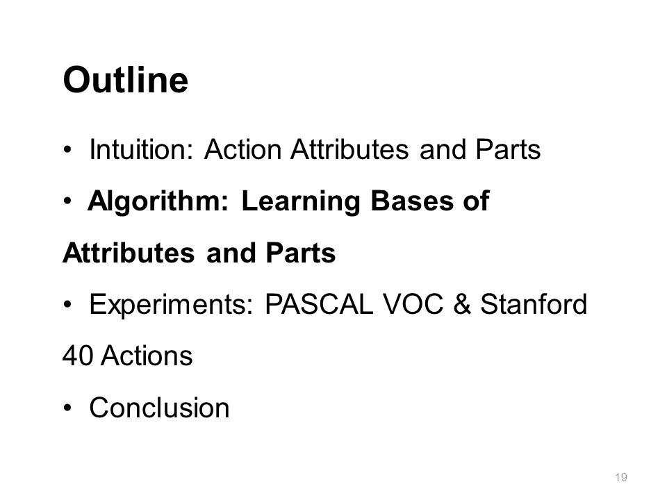 Intuition: Action Attributes and Parts Algorithm: Learning Bases of Attributes and Parts Experiments: PASCAL VOC & Stanford 40 Actions Conclusion Outline 19
