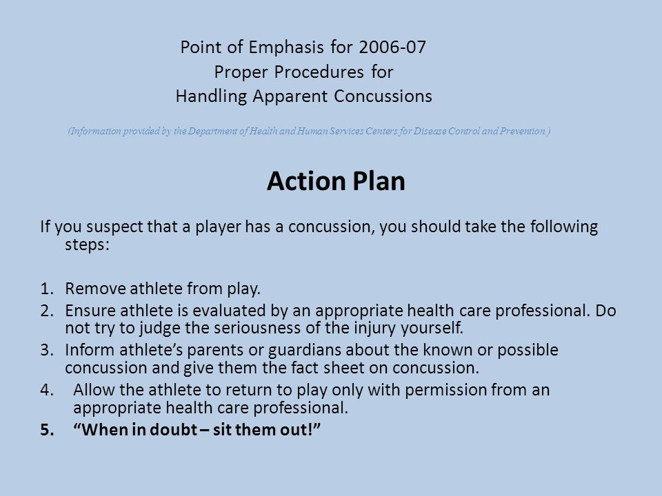 Point of Emphasis for 2006-07 Proper Procedures for Handling Apparent Concussions Action Plan If you suspect that a player has a concussion, you shoul