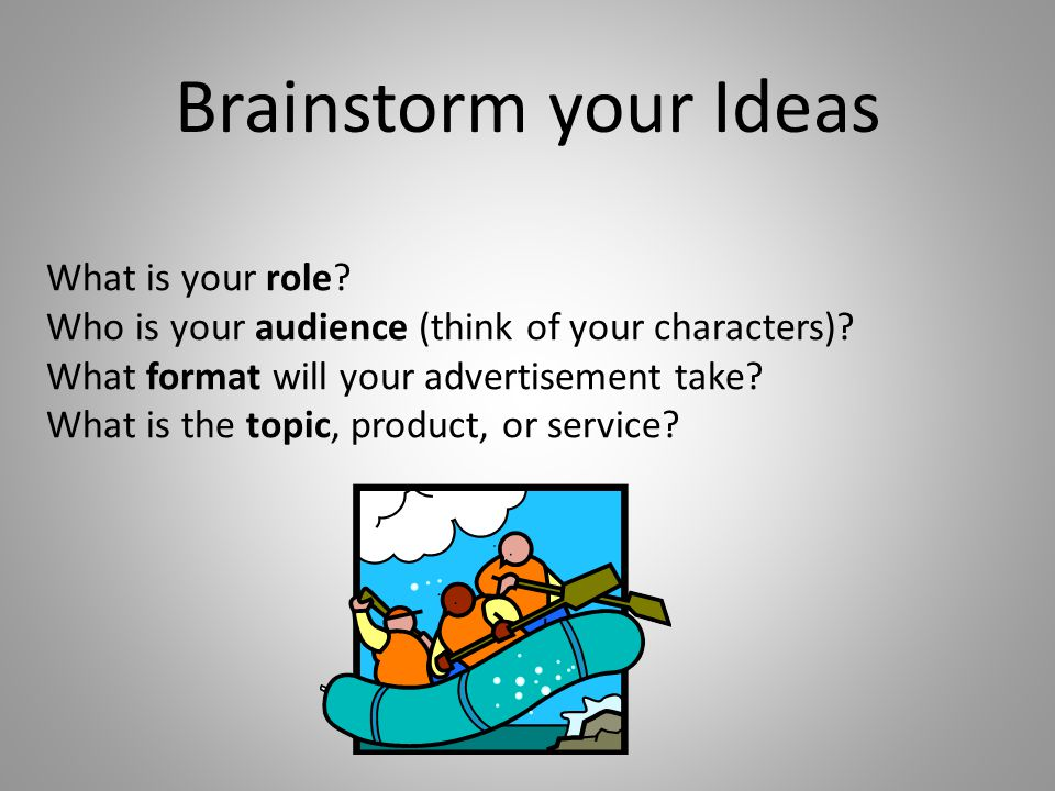 What is your role? Who is your audience (think of your characters)? What format will your advertisement take? What is the topic, product, or service?