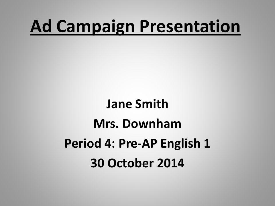 Jane Smith Mrs. Downham Period 4: Pre-AP English 1 30 October 2014 Ad Campaign Presentation