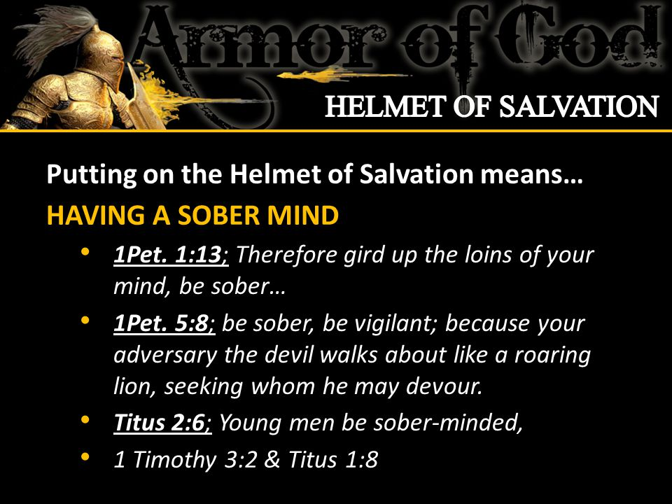 Putting on the Helmet of Salvation means… HAVING A SOBER MIND 1Pet.