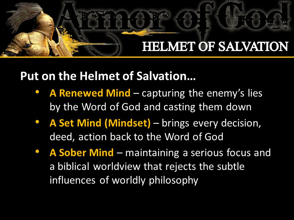 Put on the Helmet of Salvation… A Renewed Mind – capturing the enemy's lies by the Word of God and casting them down A Set Mind (Mindset) – brings every decision, deed, action back to the Word of God A Sober Mind – maintaining a serious focus and a biblical worldview that rejects the subtle influences of worldly philosophy