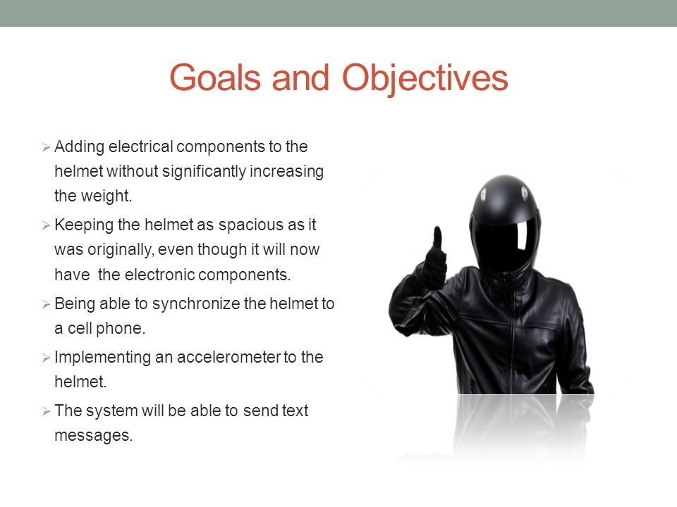 Goals and Objectives  Adding electrical components to the helmet without significantly increasing the weight.