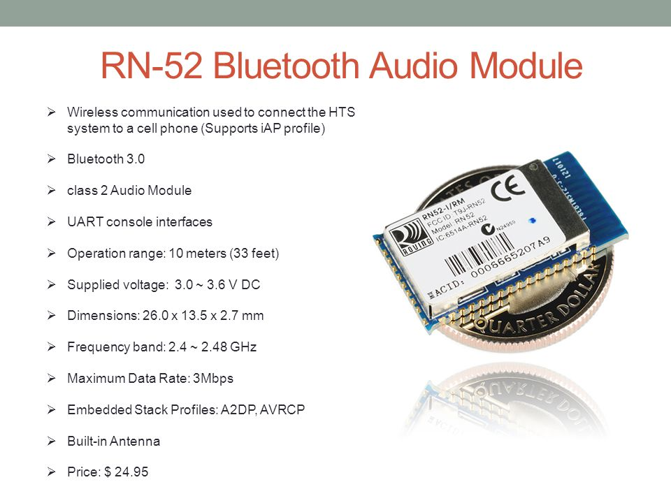 RN-52 Bluetooth Audio Module  Wireless communication used to connect the HTS system to a cell phone (Supports iAP profile)  Bluetooth 3.0  class 2 Audio Module  UART console interfaces  Operation range: 10 meters (33 feet)  Supplied voltage: 3.0 ~ 3.6 V DC  Dimensions: 26.0 x 13.5 x 2.7 mm  Frequency band: 2.4 ~ 2.48 GHz  Maximum Data Rate: 3Mbps  Embedded Stack Profiles: A2DP, AVRCP  Built-in Antenna  Price: $ 24.95