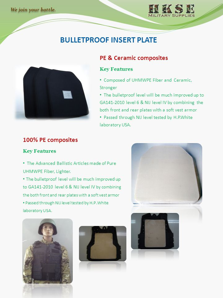 BULLETPROOF INSERT PLATE 100% PE composites PE & Ceramic composites Key Features The Advanced Ballistic Articles made of Pure UHMWPE Fiber, Lighter. T