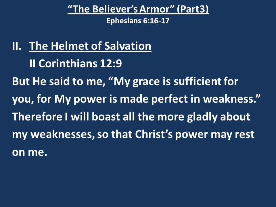 """The Believer's Armor"" (Part3) Ephesians 6:16-17 II.The Helmet of Salvation II Corinthians 12:9 But He said to me, ""My grace is sufficient for you, fo"