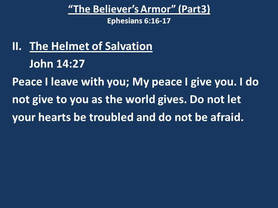 """The Believer's Armor"" (Part3) Ephesians 6:16-17 II.The Helmet of Salvation John 14:27 Peace I leave with you; My peace I give you. I do not give to y"