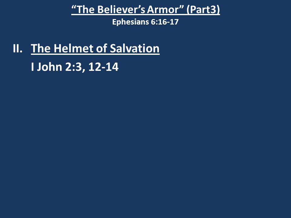 The Believer's Armor (Part3) Ephesians 6:16-17 II.The Helmet of Salvation I John 2:3, 12-14