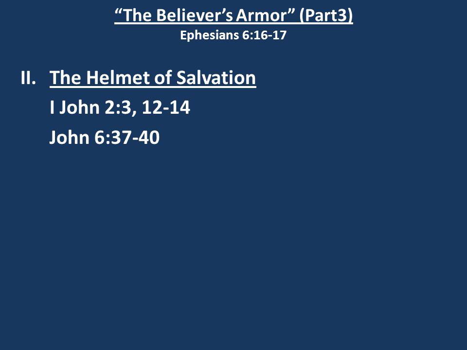 The Believer's Armor (Part3) Ephesians 6:16-17 II.The Helmet of Salvation I John 2:3, 12-14 John 6:37-40
