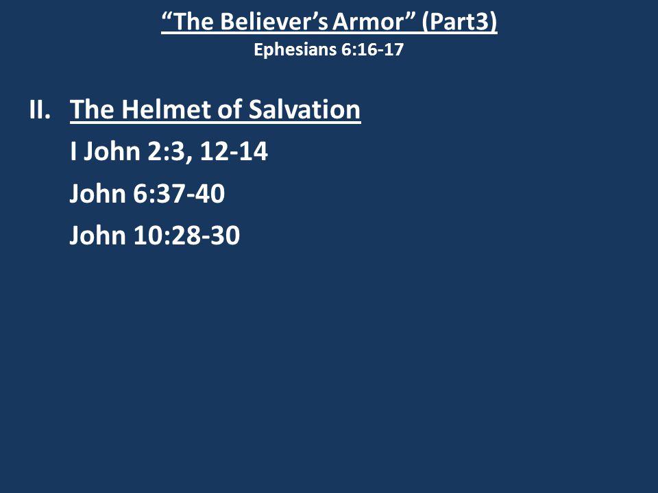 The Believer's Armor (Part3) Ephesians 6:16-17 II.The Helmet of Salvation I John 2:3, 12-14 John 6:37-40 John 10:28-30